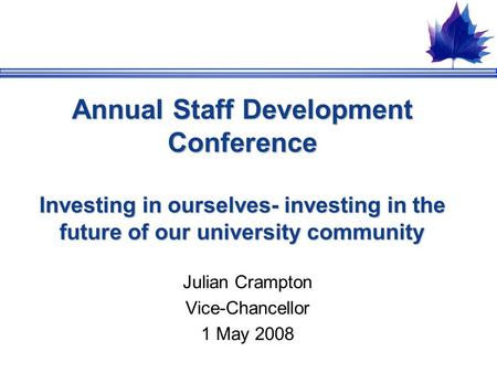 Annual Staff Development Conference Investing in ourselves- investing in the future of our university community Julian Crampton Vice-Chancellor 1 May 2008.