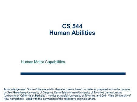 1 CS 544 Human Abilities Human Motor Capabilities Acknowledgement: Some of the material in these lectures is based on material prepared for similar courses.