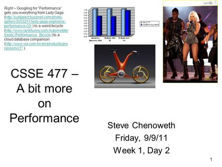 "1 CSSE 477 – A bit more on Performance Steve Chenoweth Friday, 9/9/11 Week 1, Day 2 Right – Googling for ""Performance"" gets you everything from Lady Gaga."