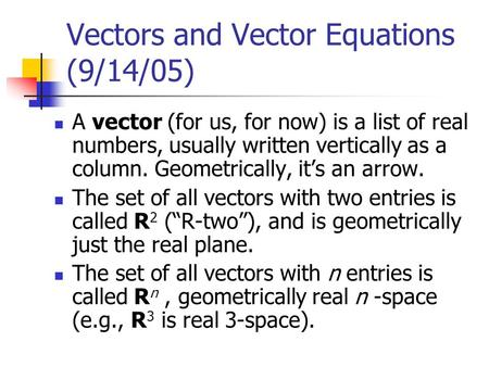 Vectors and Vector Equations (9/14/05) A vector (for us, for now) is a list of real numbers, usually written vertically as a column. Geometrically, it's.