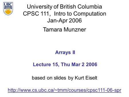 University of British Columbia CPSC 111, Intro to Computation Jan-Apr 2006 Tamara Munzner Arrays II Lecture 15, Thu Mar 2 2006