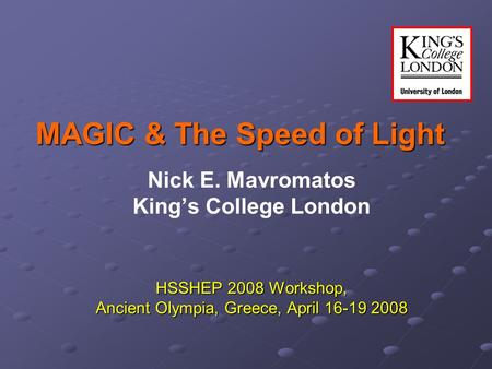 MAGIC & The Speed of Light Nick E. Mavromatos King's College London HSSHEP 2008 Workshop, Ancient Olympia, Greece, April 16-19 2008.