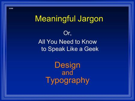 Meaningful Jargon Or, All You Need to Know to Speak Like a Geek Design and Typography 3/3/98.