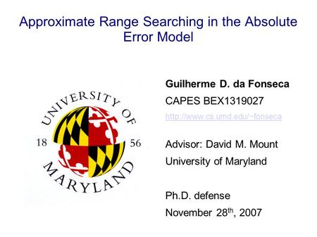 Approximate Range Searching in the Absolute Error Model Guilherme D. da Fonseca CAPES BEX1319027  Advisor: David M. Mount.