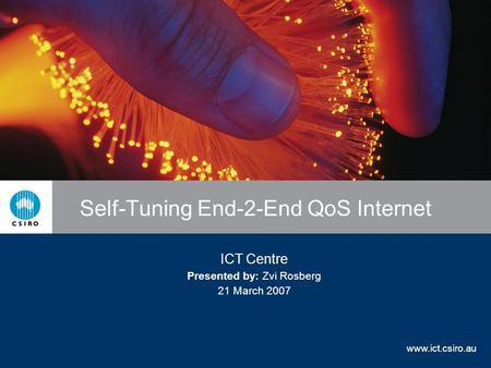 www.ict.csiro.au Self-Tuning End-2-End QoS Internet ICT Centre Presented by: Zvi Rosberg 21 March 2007.