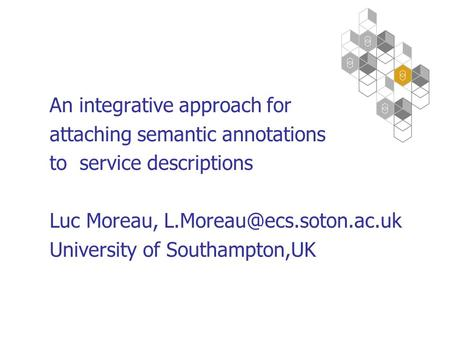 An integrative approach for attaching semantic annotations to service descriptions Luc Moreau, University of Southampton,UK.