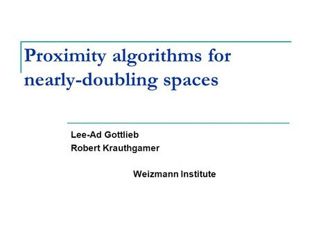 Proximity algorithms for nearly-doubling spaces Lee-Ad Gottlieb Robert Krauthgamer Weizmann Institute TexPoint fonts used in EMF. Read the TexPoint manual.