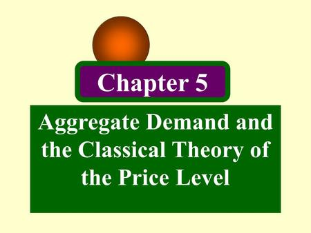 Aggregate Demand and the Classical Theory of the Price Level Chapter 5.