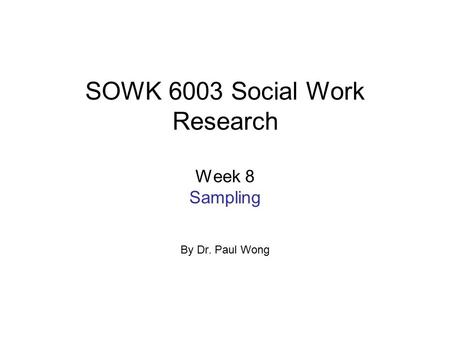 SOWK 6003 Social Work Research Week 8 Sampling By Dr. Paul Wong.
