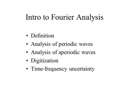 Intro to Fourier Analysis Definition Analysis of periodic waves Analysis of aperiodic waves Digitization Time-frequency uncertainty.