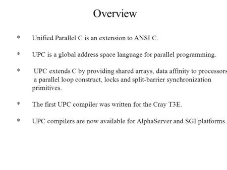 Overview *Unified Parallel C is an extension to ANSI C. *UPC is a global address space language for parallel programming. * UPC extends C by providing.