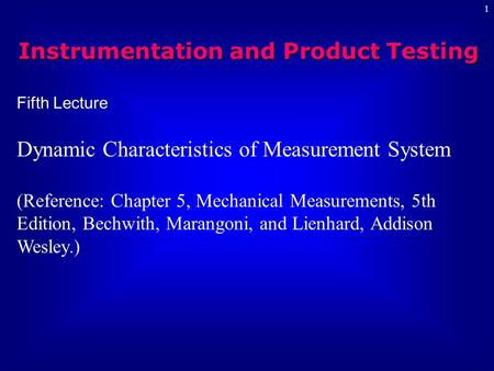 1 Fifth Lecture Dynamic Characteristics of Measurement System (Reference: Chapter 5, Mechanical Measurements, 5th Edition, Bechwith, Marangoni, and Lienhard,