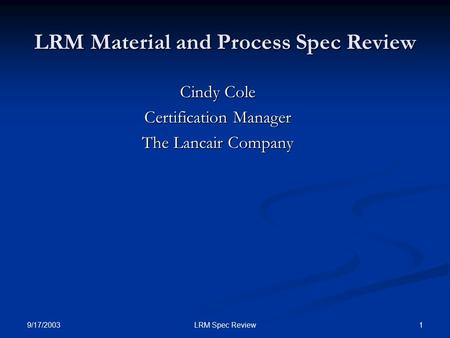 9/17/2003 1LRM Spec Review LRM Material and Process Spec Review Cindy Cole Certification Manager The Lancair Company.