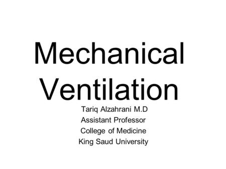 Mechanical Ventilation Tariq Alzahrani M.D Assistant Professor College of Medicine King Saud University.