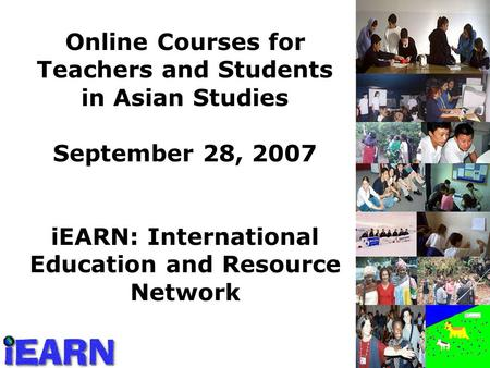 Online Courses for Teachers and Students in Asian Studies September 28, 2007 iEARN: International Education and Resource Network.
