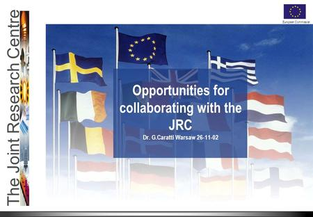 The Joint Research Centre European Commission Opportunities for collaborating with the JRC Dr. G.Caratti Warsaw 26-11-02.