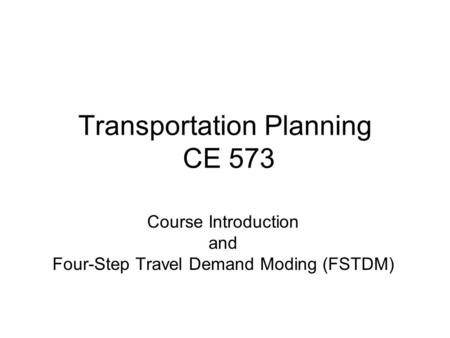 Transportation Planning CE 573 Course Introduction and Four-Step Travel Demand Moding (FSTDM)