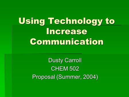 Using Technology to Increase Communication Dusty Carroll CHEM 502 Proposal (Summer, 2004)