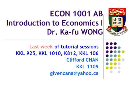ECON 1001 AB Introduction to Economics I Dr. Ka-fu WONG Last week of tutorial sessions KKL 925, KKL 1010, K812, KKL 106 Clifford CHAN KKL 1109