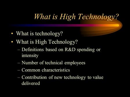 What is High Technology? What is technology? What is High Technology? –Definitions based on R&D spending or intensity –Number of technical employees –Common.