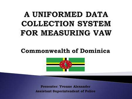 Commonwealth of Dominica Presenter: Yvonne Alexander Assistant Superintendent of Police.