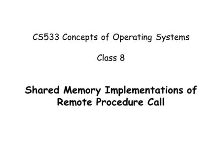 CS533 Concepts of Operating Systems Class 8 Shared Memory Implementations of Remote Procedure Call.