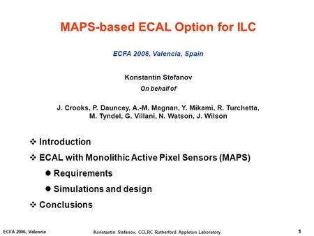1 Konstantin Stefanov, CCLRC Rutherford Appleton Laboratory 1 ECFA 2006, Valencia 1 MAPS-based ECAL Option for ILC ECFA 2006, Valencia, Spain Konstantin.