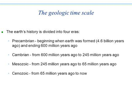 The geologic time scale n The earth's history is divided into four eras: Precambrian - beginning when earth was formed (4.6 billion years ago) and ending.