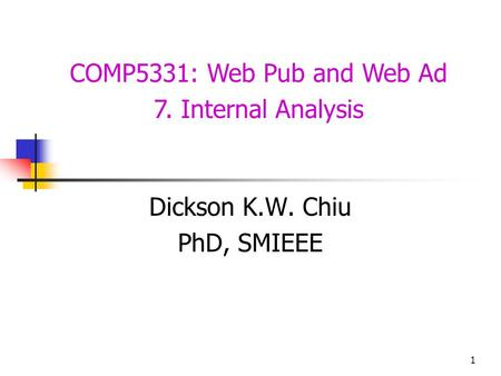 1 COMP5331: Web Pub and Web Ad 7. Internal Analysis Dickson K.W. Chiu PhD, SMIEEE.
