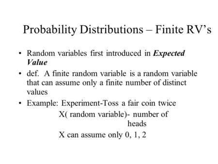 Probability Distributions – Finite RV's Random variables first introduced in Expected Value def. A finite random variable is a random variable that can.