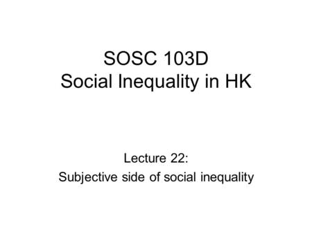 SOSC 103D Social Inequality in HK Lecture 22: Subjective side of social inequality.
