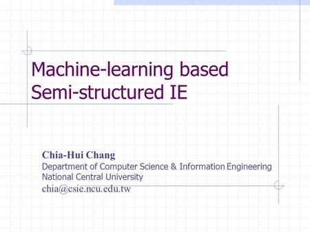 Machine-learning based Semi-structured IE Chia-Hui Chang Department of Computer Science & Information Engineering National Central University