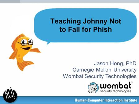 Jason Hong, PhD Carnegie Mellon University Wombat Security Technologies Teaching Johnny Not to Fall for Phish.