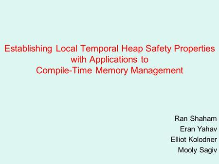 Establishing Local Temporal Heap Safety Properties with Applications to Compile-Time Memory Management Ran Shaham Eran Yahav Elliot Kolodner Mooly Sagiv.