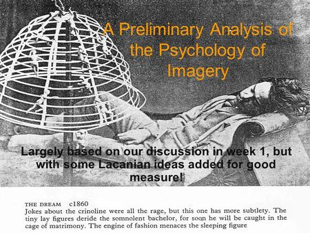 A Preliminary Analysis of the Psychology of Imagery Largely based on our discussion in week 1, but with some Lacanian ideas added for good measure!