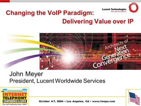 October 4-7, 2004 Los Angeles, CA www.itexpo.com Changing the VoIP Paradigm: Delivering Value over IP John Meyer President, Lucent Worldwide Services.