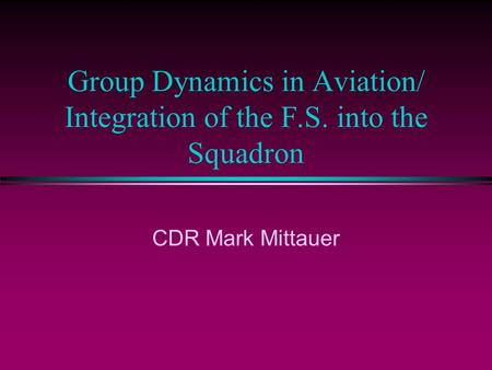 Group Dynamics in Aviation/ Integration of the F.S. into the Squadron CDR Mark Mittauer.