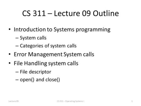 CS 311 – Lecture 09 Outline Introduction to Systems programming – System calls – Categories of system calls Error Management System calls File Handling.