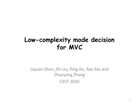 Low-complexity mode decision for MVC Liquan Shen, Zhi Liu, Ping An, Ran Ma and Zhaoyang Zhang CSVT 2010 1.