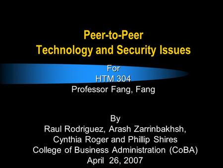 Peer-to-Peer Technology and Security Issues By Raul Rodriguez, Arash Zarrinbakhsh, Cynthia Roger and Phillip Shires College of Business Administration.