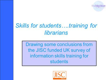 Skills for students….training for librarians Drawing some conclusions from the JISC funded UK survey of information skills training for students.