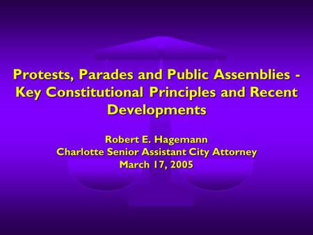 Protests, Parades and Public Assemblies - Key Constitutional Principles and Recent Developments Robert E. Hagemann Charlotte Senior Assistant City Attorney.
