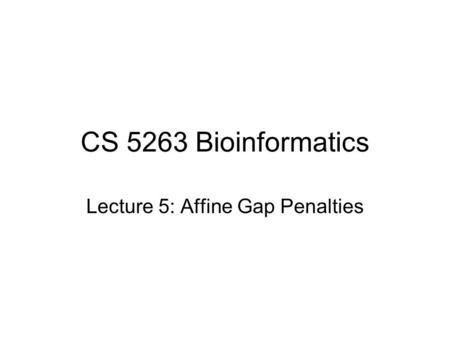CS 5263 Bioinformatics Lecture 5: Affine Gap Penalties.