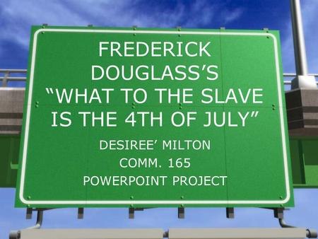 "FREDERICK DOUGLASS'S ""WHAT TO THE SLAVE IS THE 4TH OF JULY"" DESIREE' MILTON COMM. 165 POWERPOINT PROJECT."