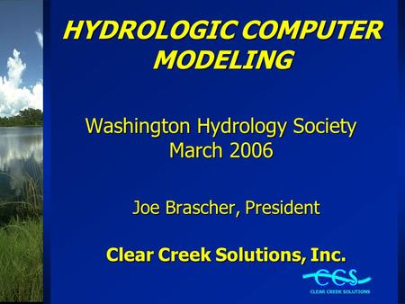 HYDROLOGIC COMPUTER MODELING Washington Hydrology Society March 2006 Joe Brascher, President Clear Creek Solutions, Inc.