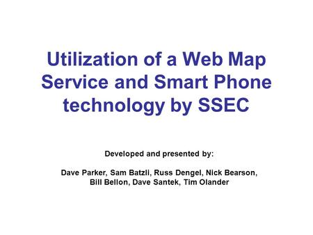 Utilization of a Web Map Service and Smart Phone technology by SSEC Developed and presented by: Dave Parker, Sam Batzli, Russ Dengel, Nick Bearson, Bill.
