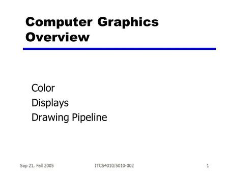Sep 21, Fall 2005ITCS4010/5010-0021 Computer Graphics Overview Color Displays Drawing Pipeline.