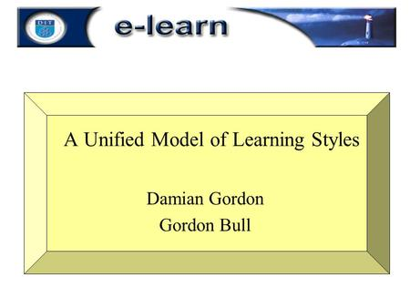 A Unified Model of Learning Styles Damian Gordon Gordon Bull.