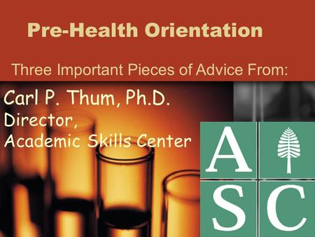 Pre-Health Orientation Three Important Pieces of Advice From: Carl P. Thum, Ph.D. Director, Academic Skills Center.