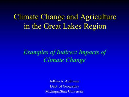 Climate Change and Agriculture in the Great Lakes Region Examples of Indirect Impacts of Climate Change Jeffrey A. Andresen Dept. of Geography Michigan.